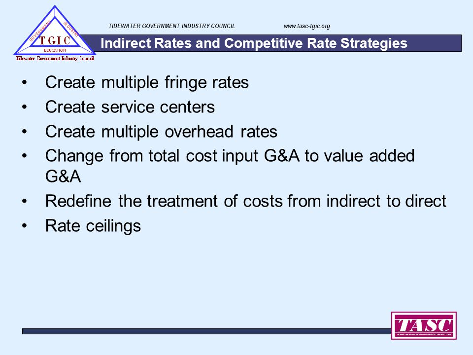 TIDEWATER GOVERNMENT INDUSTRY COUNCIL www.tasc-tgic.org Indirect Rates and Competitive Rate Strategies Create multiple fringe rates Create service cen