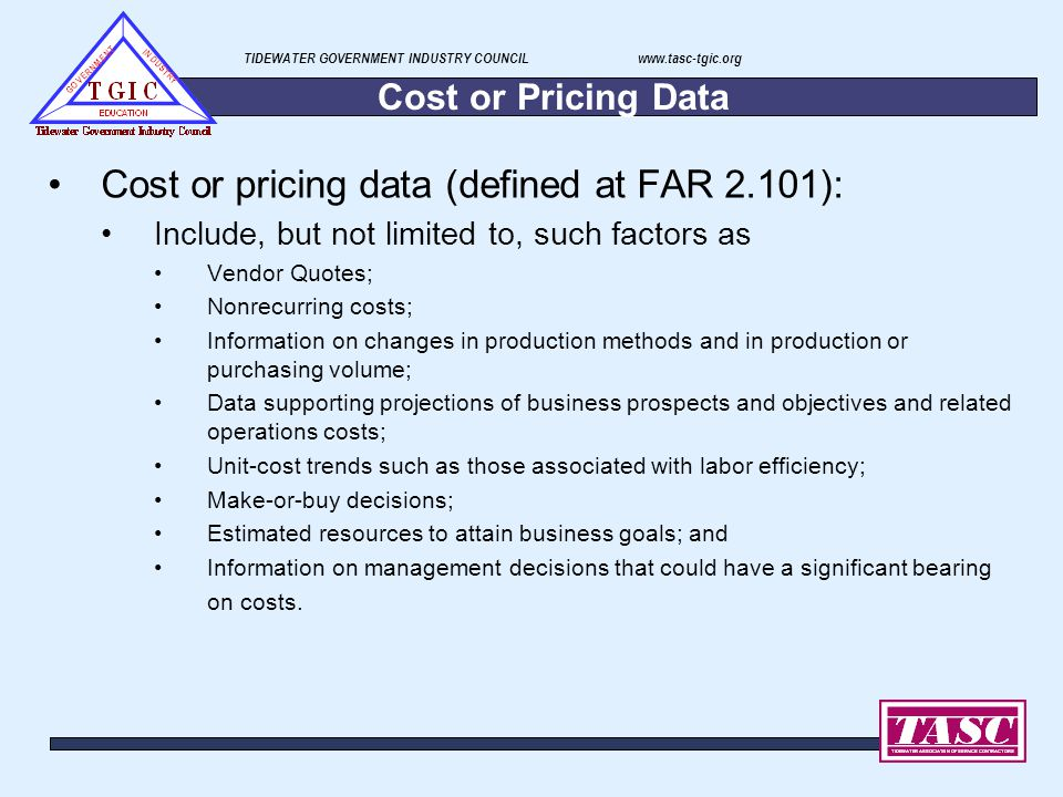 TIDEWATER GOVERNMENT INDUSTRY COUNCIL www.tasc-tgic.org Cost or Pricing Data Cost or pricing data (defined at FAR 2.101): Include, but not limited to,