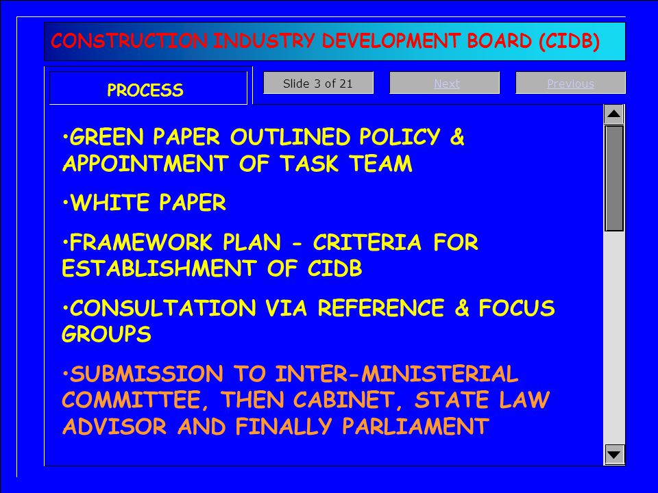 CONSTRUCTION INDUSTRY DEVELOPMENT BOARD (CIDB) PROCESS GREEN PAPER OUTLINED POLICY & APPOINTMENT OF TASK TEAM WHITE PAPER FRAMEWORK PLAN - CRITERIA FOR ESTABLISHMENT OF CIDB CONSULTATION VIA REFERENCE & FOCUS GROUPS SUBMISSION TO INTER-MINISTERIAL COMMITTEE, THEN CABINET, STATE LAW ADVISOR AND FINALLY PARLIAMENT PreviousNextSlide 3 of 21