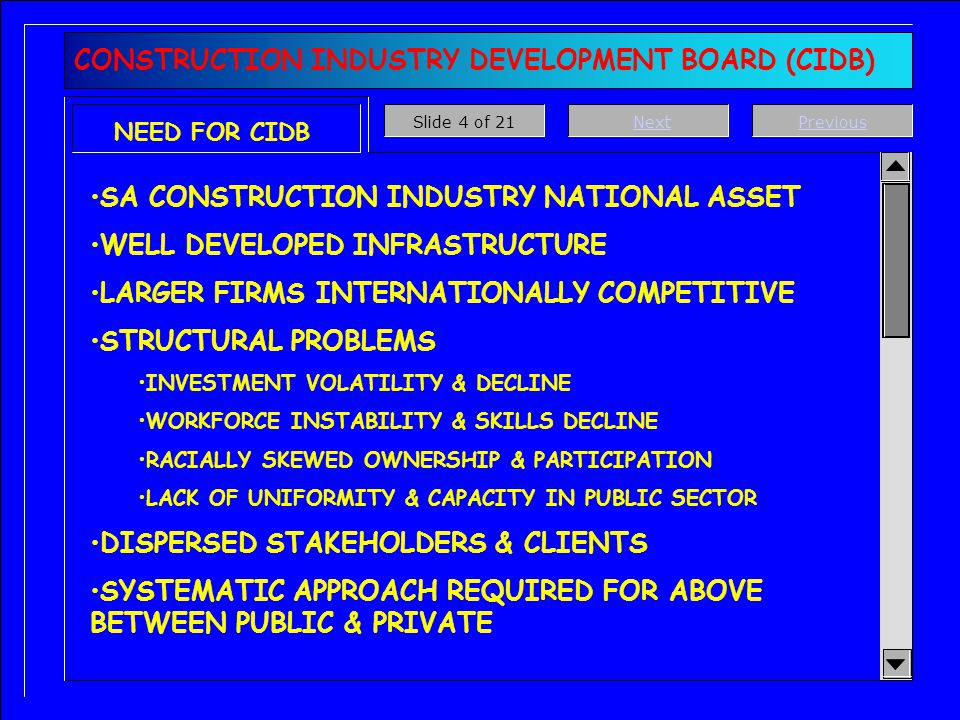 CONSTRUCTION INDUSTRY DEVELOPMENT BOARD (CIDB) NEED FOR CIDB SA CONSTRUCTION INDUSTRY NATIONAL ASSET WELL DEVELOPED INFRASTRUCTURE LARGER FIRMS INTERNATIONALLY COMPETITIVE STRUCTURAL PROBLEMS INVESTMENT VOLATILITY & DECLINE WORKFORCE INSTABILITY & SKILLS DECLINE RACIALLY SKEWED OWNERSHIP & PARTICIPATION LACK OF UNIFORMITY & CAPACITY IN PUBLIC SECTOR DISPERSED STAKEHOLDERS & CLIENTS SYSTEMATIC APPROACH REQUIRED FOR ABOVE BETWEEN PUBLIC & PRIVATE PreviousNextSlide 4 of 21