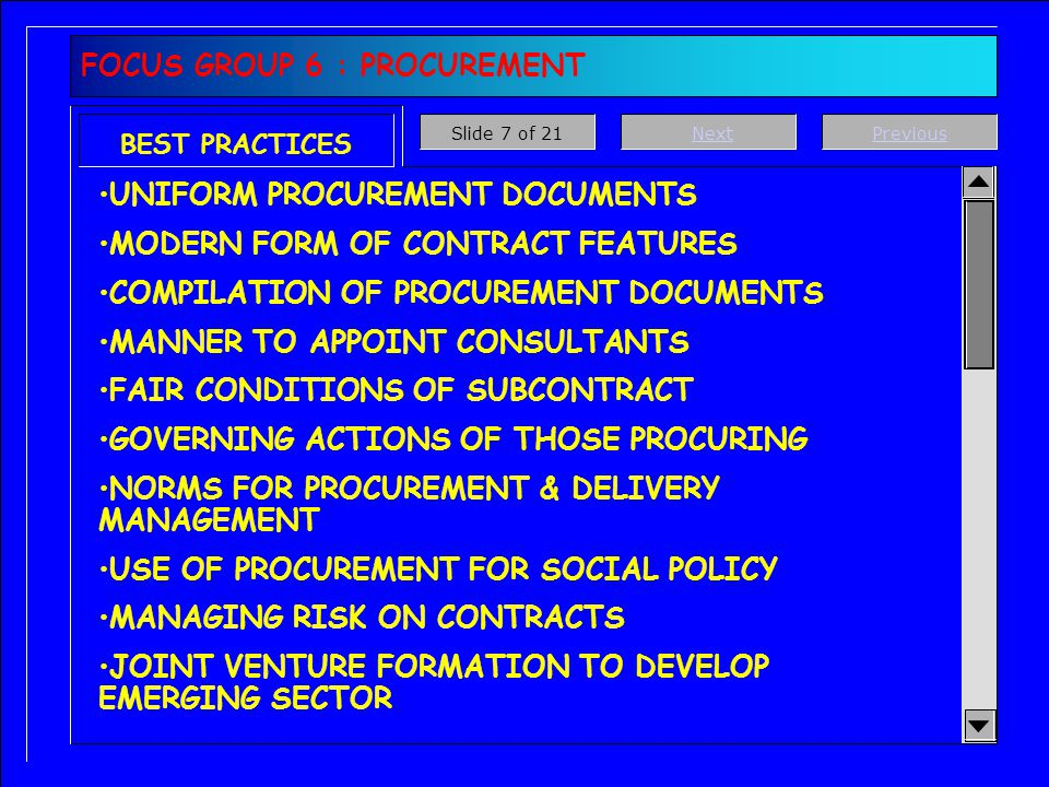 FOCUS GROUP 6 : PROCUREMENT BEST PRACTICES UNIFORM PROCUREMENT DOCUMENTS MODERN FORM OF CONTRACT FEATURES COMPILATION OF PROCUREMENT DOCUMENTS MANNER TO APPOINT CONSULTANTS FAIR CONDITIONS OF SUBCONTRACT GOVERNING ACTIONS OF THOSE PROCURING NORMS FOR PROCUREMENT & DELIVERY MANAGEMENT USE OF PROCUREMENT FOR SOCIAL POLICY MANAGING RISK ON CONTRACTS JOINT VENTURE FORMATION TO DEVELOP EMERGING SECTOR PreviousNextSlide 7 of 21