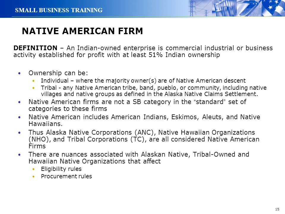 15 SMALL BUSINESS TRAINING NATIVE AMERICAN FIRM Ownership can be: Individual – where the majority owner(s) are of Native American descent Tribal - any
