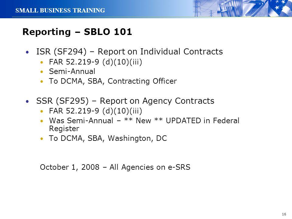 16 SMALL BUSINESS TRAINING Reporting – SBLO 101 ISR (SF294) – Report on Individual Contracts FAR 52.219-9 (d)(10)(iii) Semi-Annual To DCMA, SBA, Contr