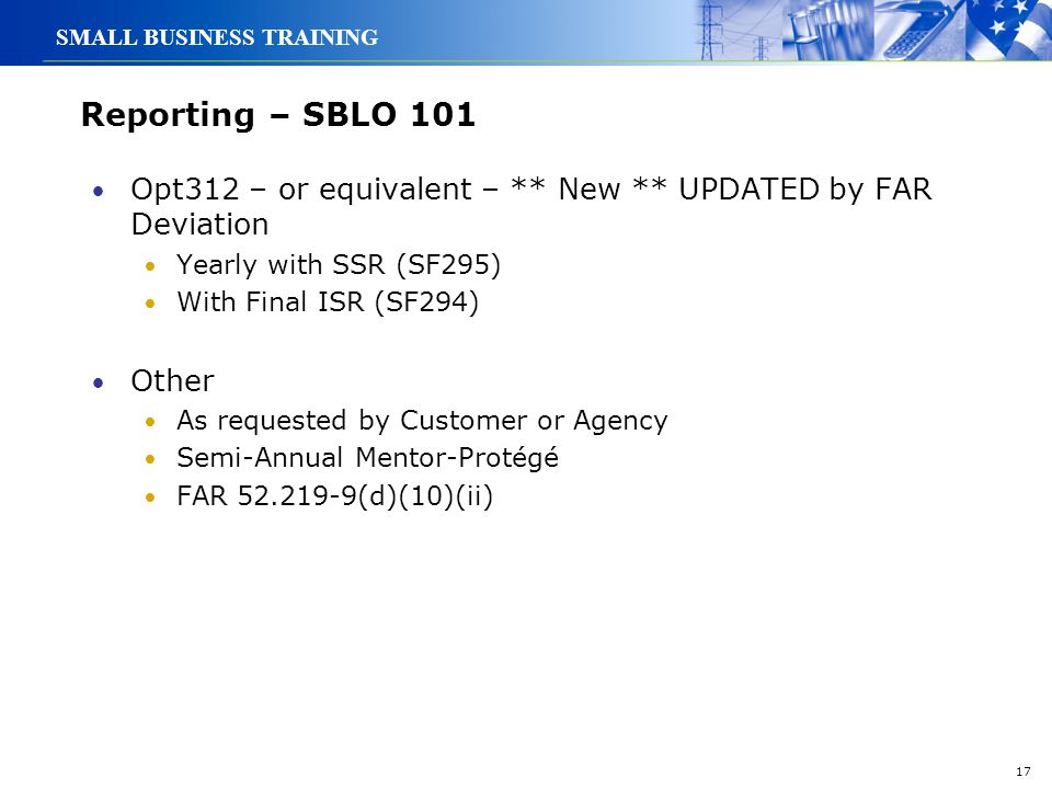 17 SMALL BUSINESS TRAINING Reporting – SBLO 101 Opt312 – or equivalent – ** New ** UPDATED by FAR Deviation Yearly with SSR (SF295) With Final ISR (SF