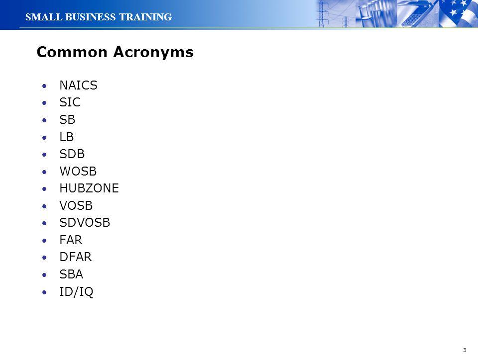 3 SMALL BUSINESS TRAINING Common Acronyms NAICS SIC SB LB SDB WOSB HUBZONE VOSB SDVOSB FAR DFAR SBA ID/IQ
