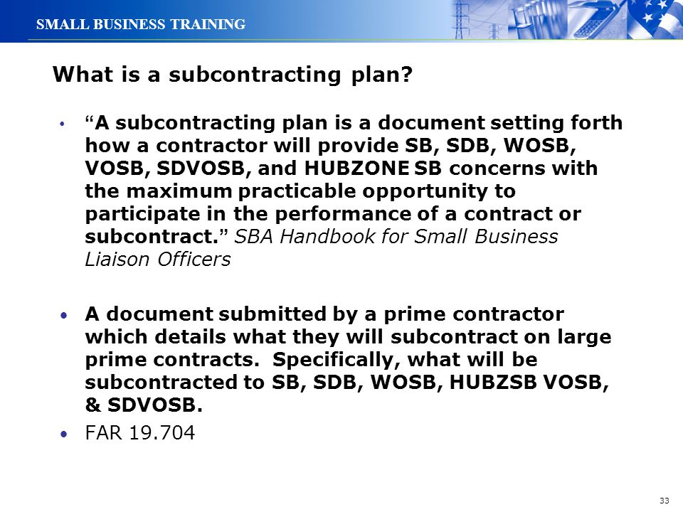 """33 SMALL BUSINESS TRAINING What is a subcontracting plan? """" A subcontracting plan is a document setting forth how a contractor will provide SB, SDB, W"""