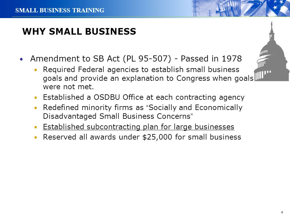 4 SMALL BUSINESS TRAINING WHY SMALL BUSINESS Amendment to SB Act (PL 95-507) - Passed in 1978 Required Federal agencies to establish small business go