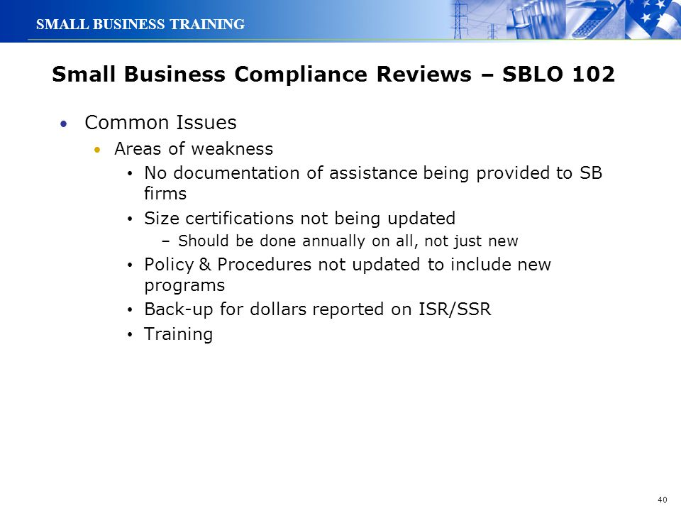 40 SMALL BUSINESS TRAINING Small Business Compliance Reviews – SBLO 102 Common Issues Areas of weakness No documentation of assistance being provided