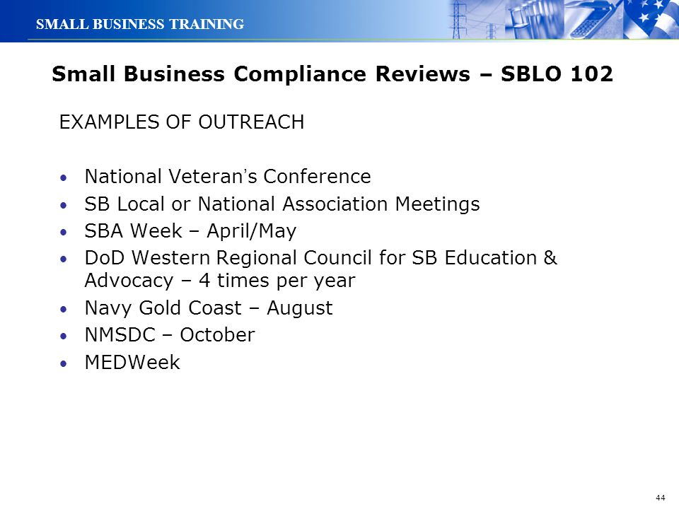 44 SMALL BUSINESS TRAINING Small Business Compliance Reviews – SBLO 102 EXAMPLES OF OUTREACH National Veteran ' s Conference SB Local or National Asso