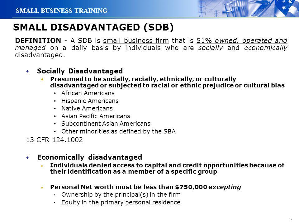 6 SMALL BUSINESS TRAINING SMALL DISADVANTAGED (SDB) Socially Disadvantaged Presumed to be socially, racially, ethnically, or culturally disadvantaged