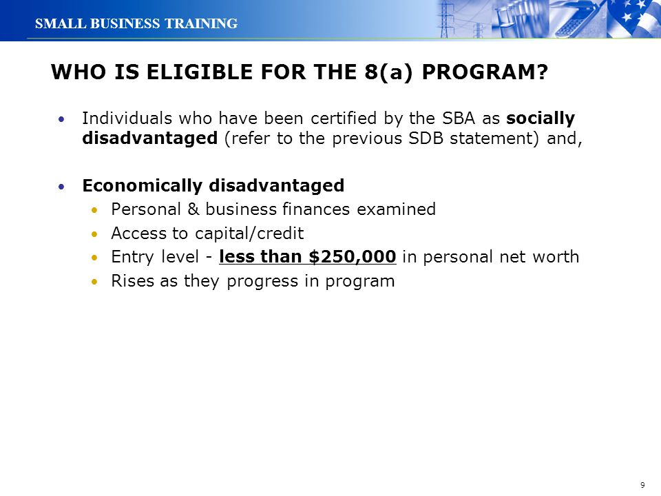 9 SMALL BUSINESS TRAINING WHO IS ELIGIBLE FOR THE 8(a) PROGRAM? Individuals who have been certified by the SBA as socially disadvantaged (refer to the