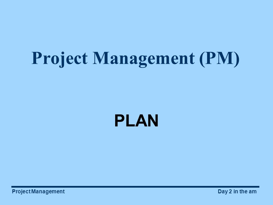 Project ManagementDay 2 in the am Project Management (PM) PLAN