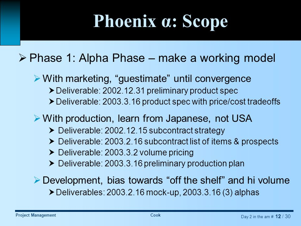 Project ManagementCook Day 2 in the am # 12 / 30 Phoenix α: Scope  Phase 1: Alpha Phase – make a working model  With marketing, guestimate until convergence  Deliverable: 2002.12.31 preliminary product spec  Deliverable: 2003.3.16 product spec with price/cost tradeoffs  With production, learn from Japanese, not USA  Deliverable: 2002.12.15 subcontract strategy  Deliverable: 2003.2.16 subcontract list of items & prospects  Deliverable: 2003.3.2 volume pricing  Deliverable: 2003.3.16 preliminary production plan  Development, bias towards off the shelf and hi volume  Deliverables: 2003.2.16 mock-up, 2003.3.16 (3) alphas