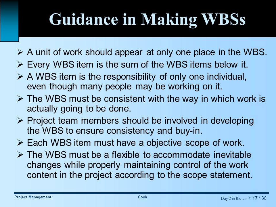 Project ManagementCook Day 2 in the am # 17 / 30 Guidance in Making WBSs  A unit of work should appear at only one place in the WBS.