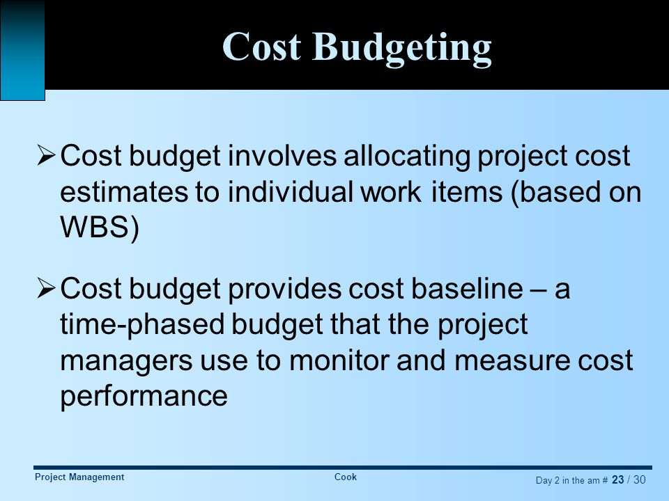 Project ManagementCook Day 2 in the am # 23 / 30 Cost Budgeting  Cost budget involves allocating project cost estimates to individual work items (based on WBS)  Cost budget provides cost baseline – a time-phased budget that the project managers use to monitor and measure cost performance