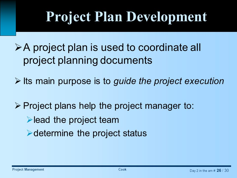 Project ManagementCook Day 2 in the am # 26 / 30 Project Plan Development  A project plan is used to coordinate all project planning documents  Its main purpose is to guide the project execution  Project plans help the project manager to:  lead the project team  determine the project status