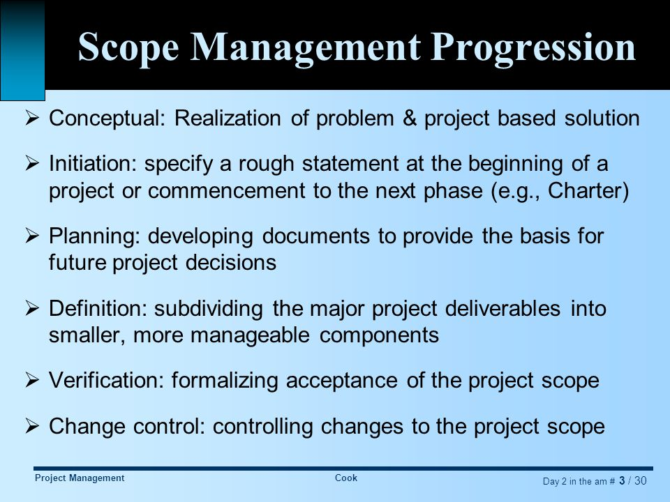 Project ManagementCook Day 2 in the am # 3 / 30 Scope Management Progression  Conceptual: Realization of problem & project based solution  Initiation: specify a rough statement at the beginning of a project or commencement to the next phase (e.g., Charter)  Planning: developing documents to provide the basis for future project decisions  Definition: subdividing the major project deliverables into smaller, more manageable components  Verification: formalizing acceptance of the project scope  Change control: controlling changes to the project scope