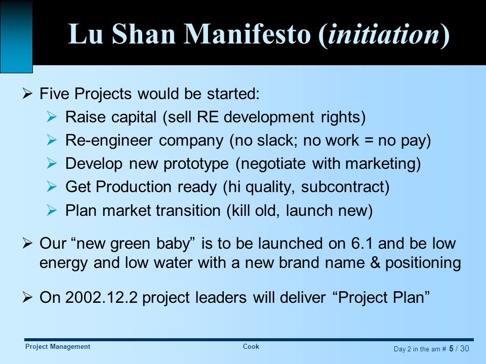 Project ManagementCook Day 2 in the am # 6 / 30 Project Leaders Presentation  We can deliver! But, we need:  Sponsor: Chairman, Organization: Project  Style: Autonomous, Priority: Dedicated, Talent: Negotiated  Resources: (through 2003.7.1)  Budget: M RMB 1.25 (+/- 20%, -3.35 savings) in new funding  Milestones: 2.17 mock-up, 4.16 exposition, 5.15 pilot, 6.1 Launch  Talent: Huang Da, Finance; Song MaiLing, Marketing; Liang SiLi, Engineering; Chen Yun, Manufacturing; and Chairman Liu ShaoQi  Freedom: New brand, new positioning, and expanded subcontracting  Goals:  New product line image: green , smart , moderate price, low cost  Good reviews after exposition