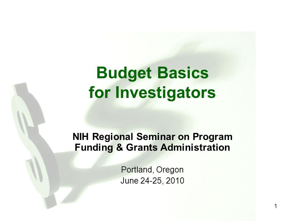 1 Budget Basics for Investigators NIH Regional Seminar on Program Funding & Grants Administration Portland, Oregon June 24-25, 2010