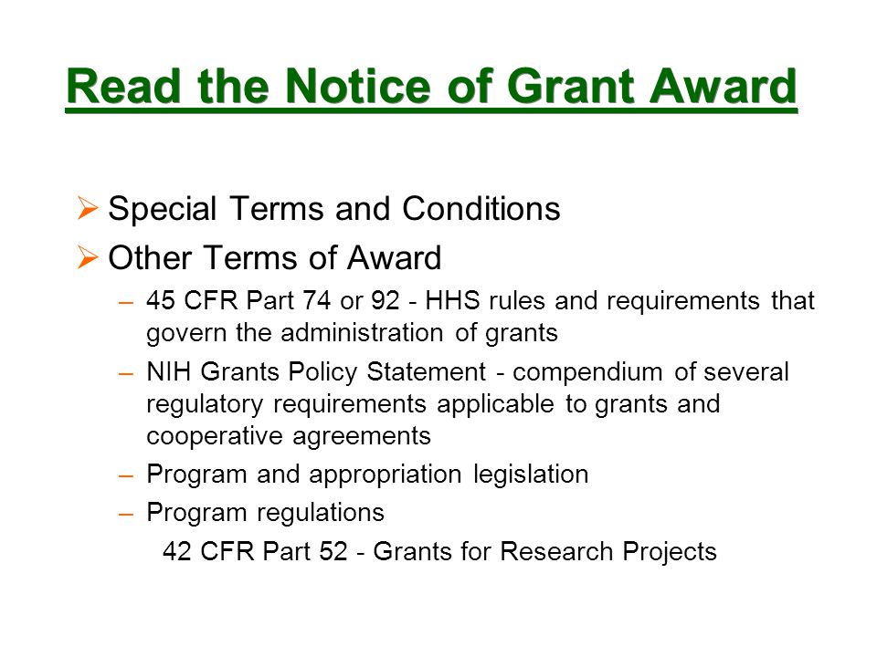 Read the Notice of Grant Award  Special Terms and Conditions  Other Terms of Award –45 CFR Part 74 or 92 - HHS rules and requirements that govern the administration of grants –NIH Grants Policy Statement - compendium of several regulatory requirements applicable to grants and cooperative agreements –Program and appropriation legislation –Program regulations 42 CFR Part 52 - Grants for Research Projects