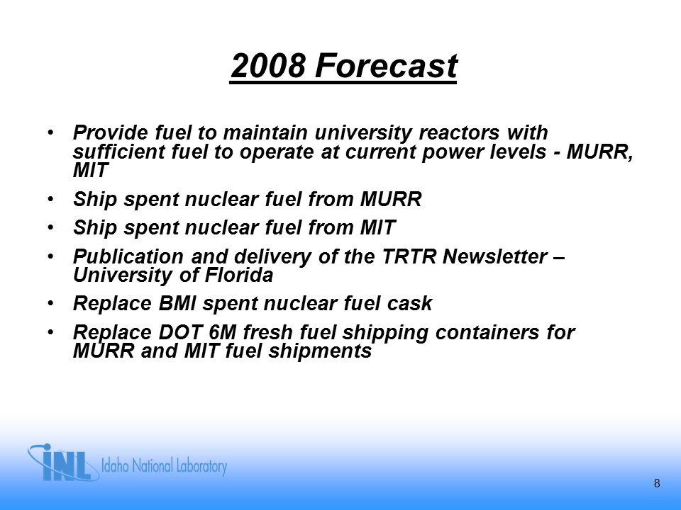 8 2008 Forecast Provide fuel to maintain university reactors with sufficient fuel to operate at current power levels - MURR, MIT Ship spent nuclear fu