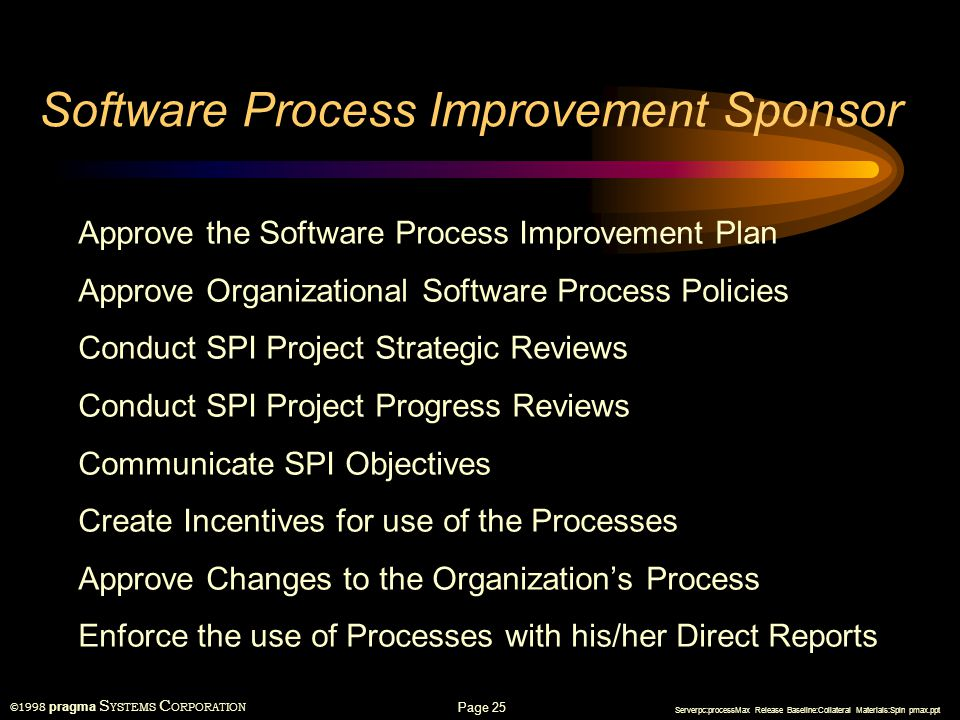 ©1998 pragma S YSTEMS C ORPORATION Serverpc:processMax Release Baseline:Collateral Materials:Spin pmax.ppt Page 24 Software Engineering Process Group Develop the SPI Project Plan Monitor Progress in Preparation for Progress and Strategic Reviews with the Sponsor Provide Consulting to Project Personnel in the Use of the Processes Identify Needs for New Tools and Processes Document Requirements for New Tools and Processes Evaluate New Tools and Processes Evaluate and Select Good Worked Examples of Software Work Products for Reference by Other Projects Prepare Process Change Requests Implement Approved Change Requests to the Processes