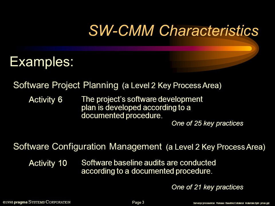 ©1998 pragma S YSTEMS C ORPORATION Serverpc:processMax Release Baseline:Collateral Materials:Spin pmax.ppt Page 2 SW-CMM Characteristics SW-CMM Auditor Software Development and Maintenance Organization Written in passive voice to support auditors
