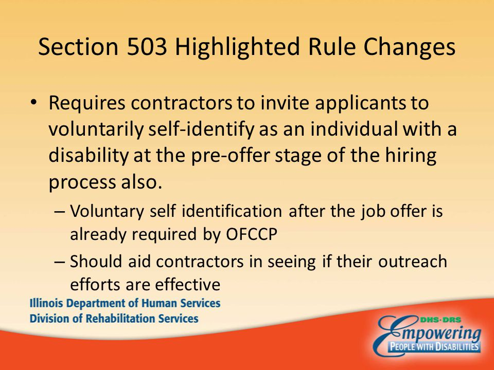 Section 503 Highlighted Rule Changes Requires contractors to invite applicants to voluntarily self-identify as an individual with a disability at the pre-offer stage of the hiring process also.