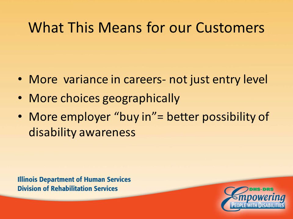 What This Means for our Customers More variance in careers- not just entry level More choices geographically More employer buy in = better possibility of disability awareness