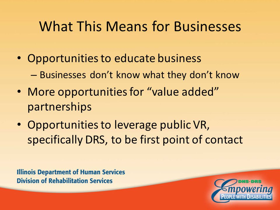 What This Means for Businesses Opportunities to educate business – Businesses don't know what they don't know More opportunities for value added partnerships Opportunities to leverage public VR, specifically DRS, to be first point of contact