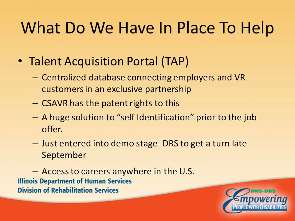 What Do We Have In Place To Help Talent Acquisition Portal (TAP) – Centralized database connecting employers and VR customers in an exclusive partnership – CSAVR has the patent rights to this – A huge solution to self Identification prior to the job offer.