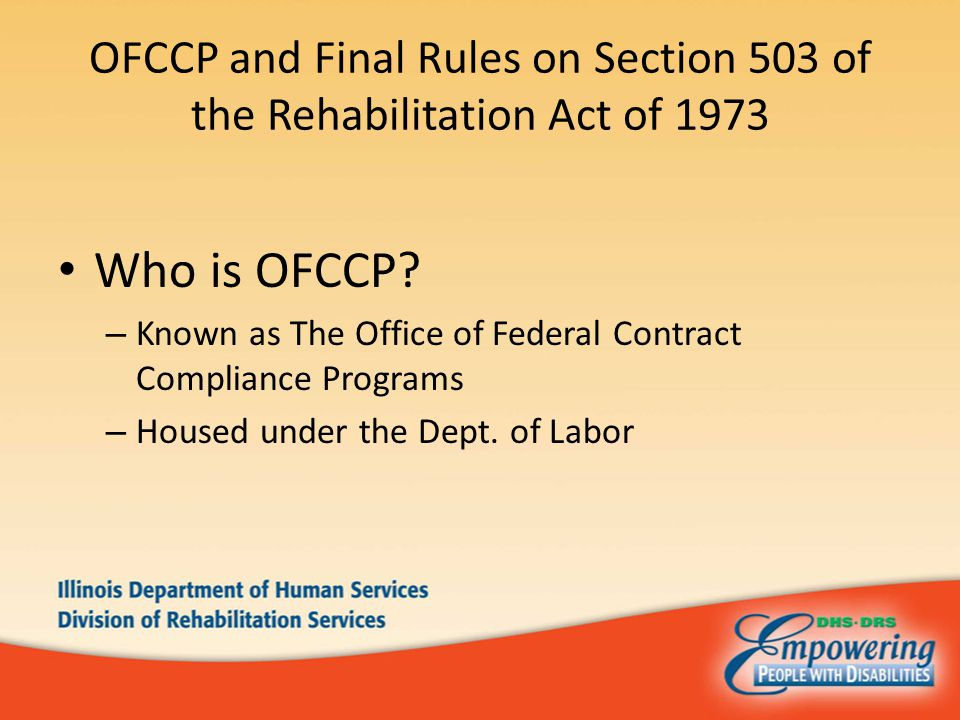 OFCCP and Final Rules on Section 503 of the Rehabilitation Act of 1973 Who is OFCCP? – Known as The Office of Federal Contract Compliance Programs – H