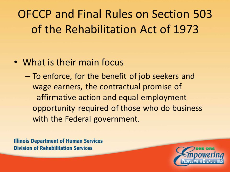 OFCCP and Final Rules on Section 503 of the Rehabilitation Act of 1973 What is their main focus – To enforce, for the benefit of job seekers and wage earners, the contractual promise of affirmative action and equal employment opportunity required of those who do business with the Federal government.