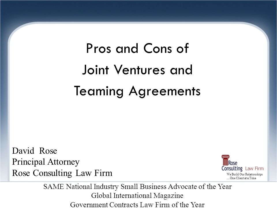 We Build Our Relationships …One Client at a Time Law Firm Joint Ventures Pros and Cons of Joint Ventures and Teaming Agreements David Rose Principal A