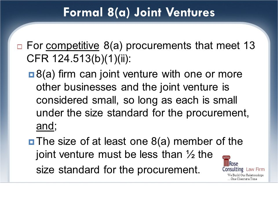 We Build Our Relationships …One Client at a Time Law Firm Formal 8(a) Joint Ventures  For competitive 8(a) procurements that meet 13 CFR 124.513(b)(1)(ii):  8(a) firm can joint venture with one or more other businesses and the joint venture is considered small, so long as each is small under the size standard for the procurement, and;  The size of at least one 8(a) member of the joint venture must be less than ½ the size standard for the procurement.