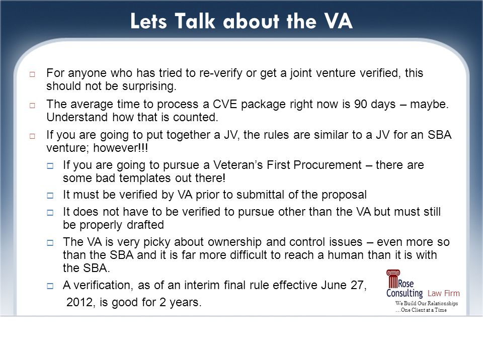 We Build Our Relationships …One Client at a Time Law Firm Lets Talk about the VA  For anyone who has tried to re-verify or get a joint venture verified, this should not be surprising.