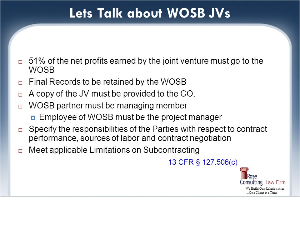 We Build Our Relationships …One Client at a Time Law Firm Lets Talk about WOSB JVs  51% of the net profits earned by the joint venture must go to the WOSB  Final Records to be retained by the WOSB  A copy of the JV must be provided to the CO.