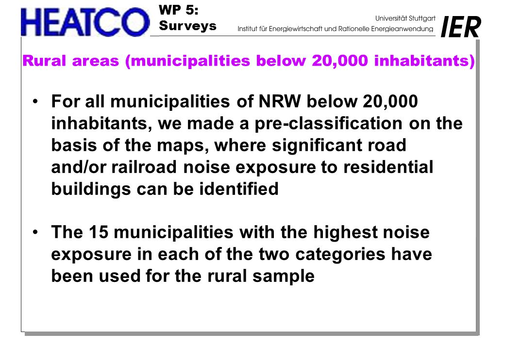 WP 5: Surveys Rural areas (municipalities below 20,000 inhabitants) For all municipalities of NRW below 20,000 inhabitants, we made a pre-classification on the basis of the maps, where significant road and/or railroad noise exposure to residential buildings can be identified The 15 municipalities with the highest noise exposure in each of the two categories have been used for the rural sample
