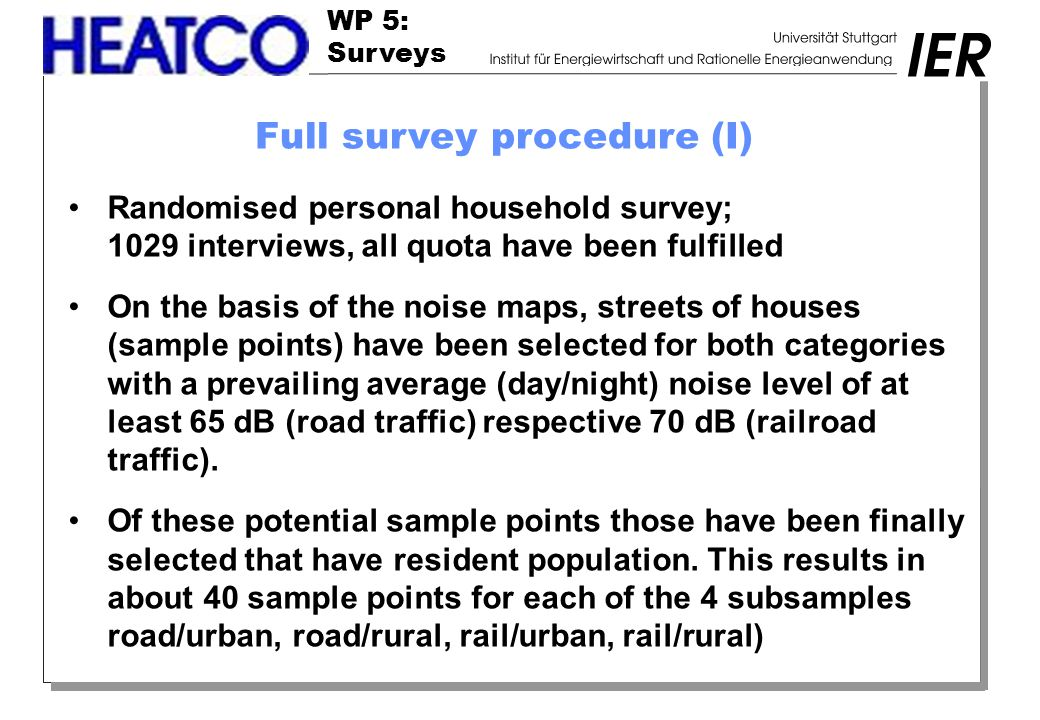 WP 5: Surveys Full survey procedure (I) Randomised personal household survey; 1029 interviews, all quota have been fulfilled On the basis of the noise maps, streets of houses (sample points) have been selected for both categories with a prevailing average (day/night) noise level of at least 65 dB (road traffic) respective 70 dB (railroad traffic).