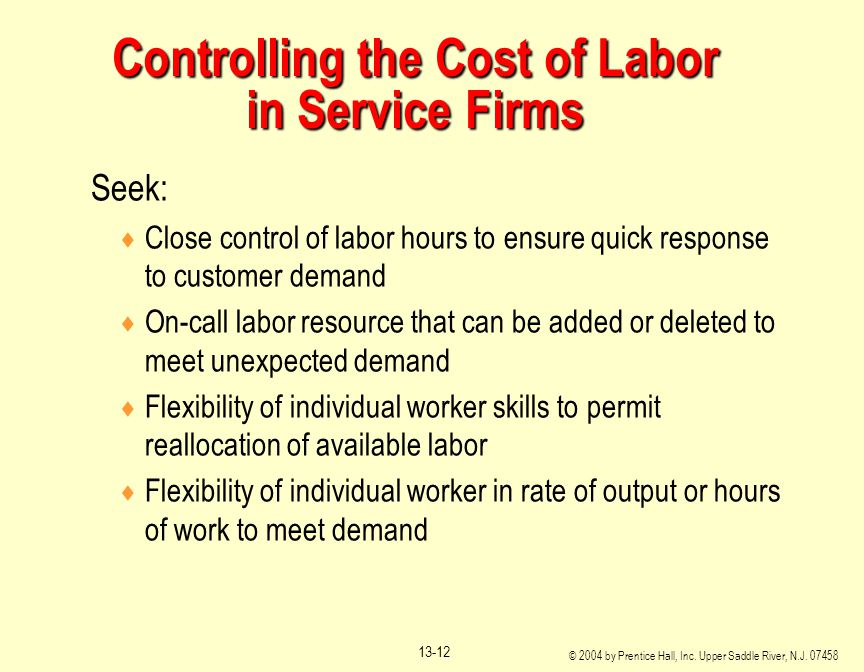 © 2004 by Prentice Hall, Inc. Upper Saddle River, N.J. 07458 13-12 Controlling the Cost of Labor in Service Firms Seek:  Close control of labor hours