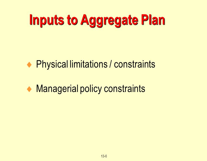 © 2004 by Prentice Hall, Inc. Upper Saddle River, N.J. 07458 13-6 Inputs to Aggregate Plan  Physical limitations / constraints  Managerial policy co