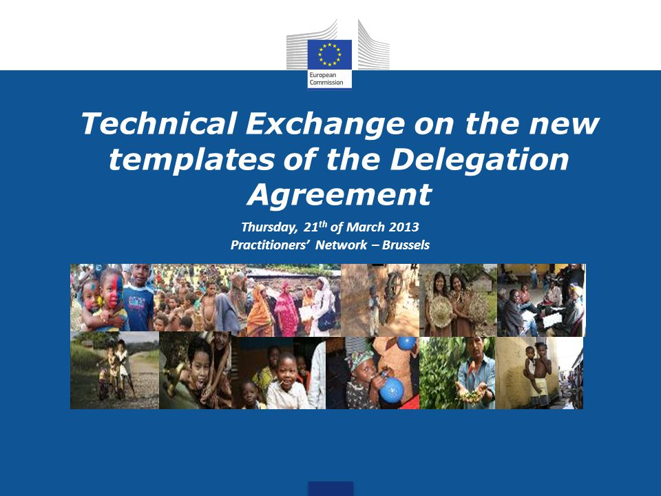 Technical Exchange on the new templates of the Delegation Agreement Thursday, 21 th of March 2013 Practitioners' Network – Brussels
