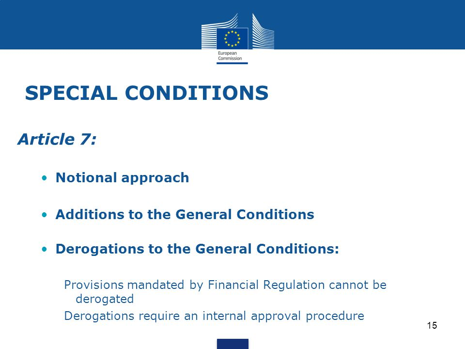 SPECIAL CONDITIONS Article 7: Notional approach Additions to the General Conditions Derogations to the General Conditions: Provisions mandated by Financial Regulation cannot be derogated Derogations require an internal approval procedure 15