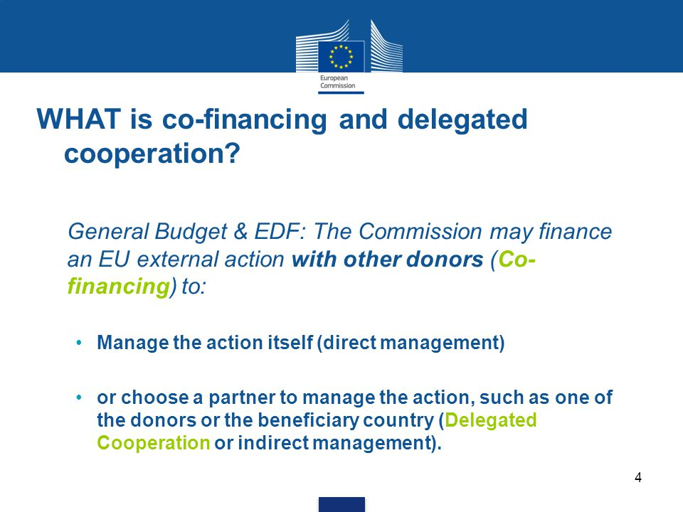 WHAT is co-financing and delegated cooperation? General Budget & EDF: The Commission may finance an EU external action with other donors (Co- financin