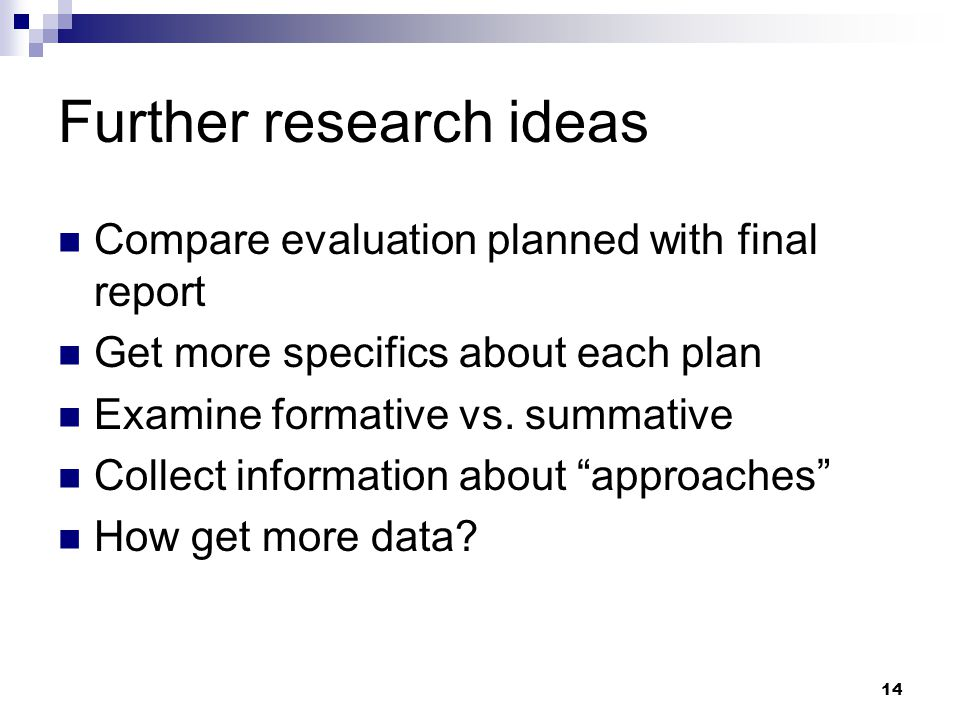 14 Further research ideas Compare evaluation planned with final report Get more specifics about each plan Examine formative vs.