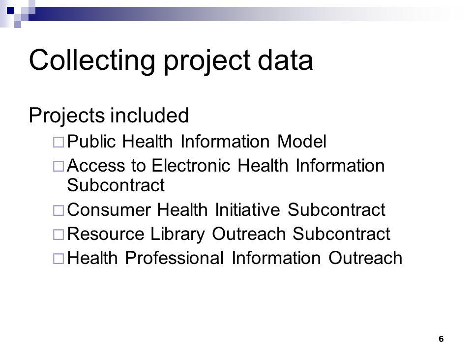 6 Collecting project data Projects included  Public Health Information Model  Access to Electronic Health Information Subcontract  Consumer Health Initiative Subcontract  Resource Library Outreach Subcontract  Health Professional Information Outreach