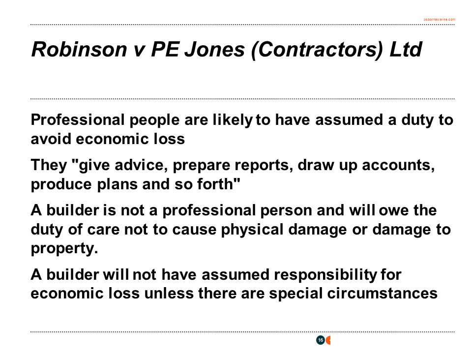 osborneclarke.com 16 Robinson v PE Jones (Contractors) Ltd Professional people are likely to have assumed a duty to avoid economic loss They give advice, prepare reports, draw up accounts, produce plans and so forth A builder is not a professional person and will owe the duty of care not to cause physical damage or damage to property.