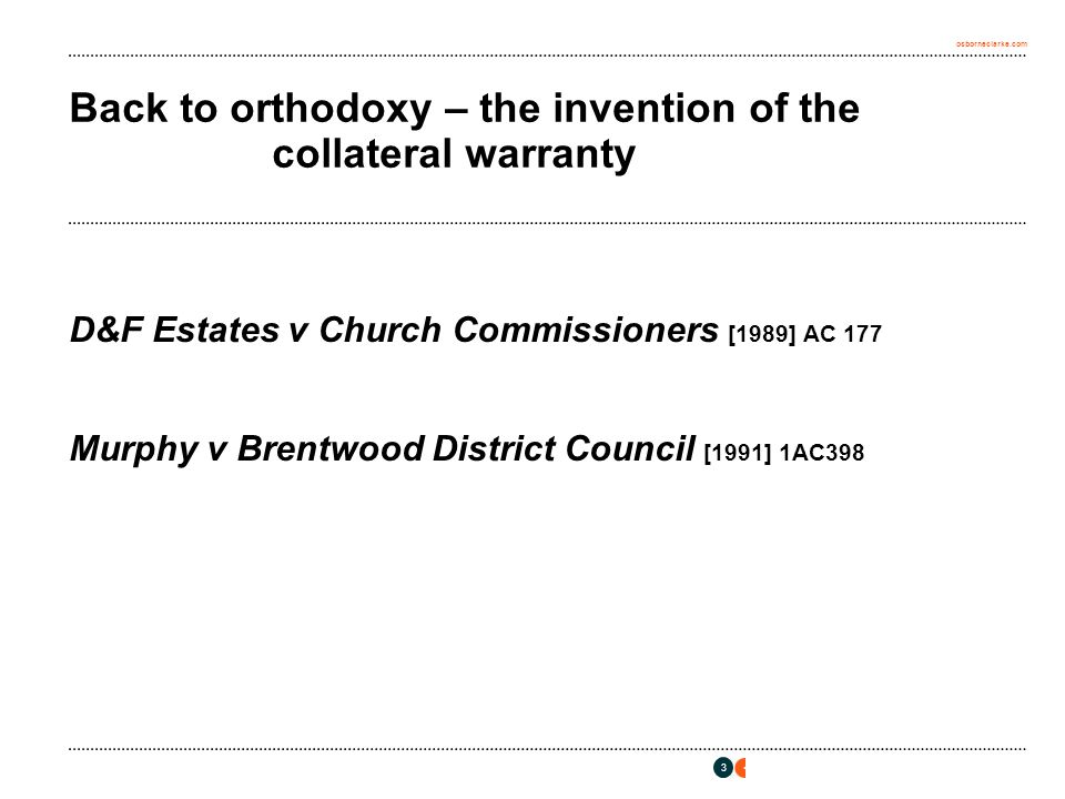osborneclarke.com 3 Back to orthodoxy – the invention of the collateral warranty D&F Estates v Church Commissioners [1989] AC 177 Murphy v Brentwood District Council [1991] 1AC398