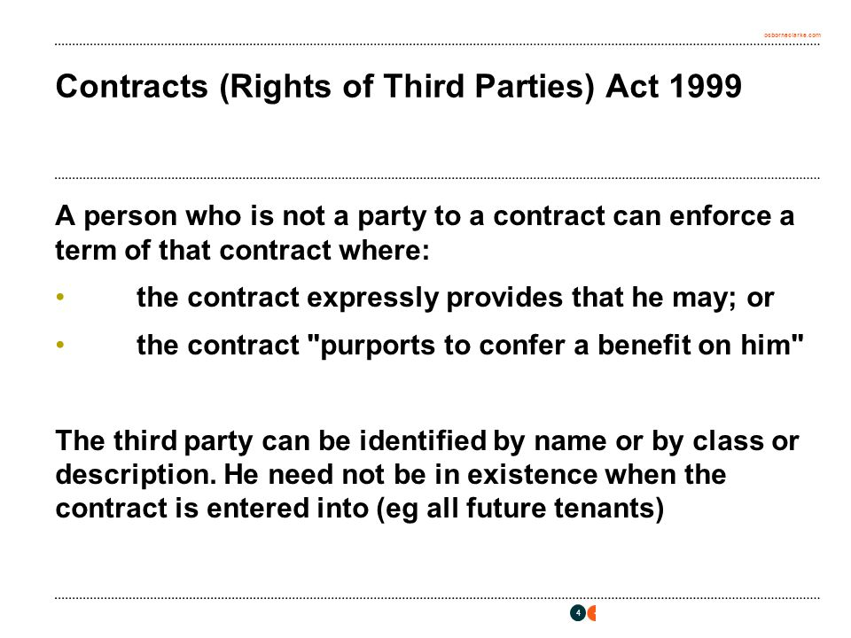 osborneclarke.com 4 Contracts (Rights of Third Parties) Act 1999 A person who is not a party to a contract can enforce a term of that contract where: the contract expressly provides that he may; or the contract purports to confer a benefit on him The third party can be identified by name or by class or description.