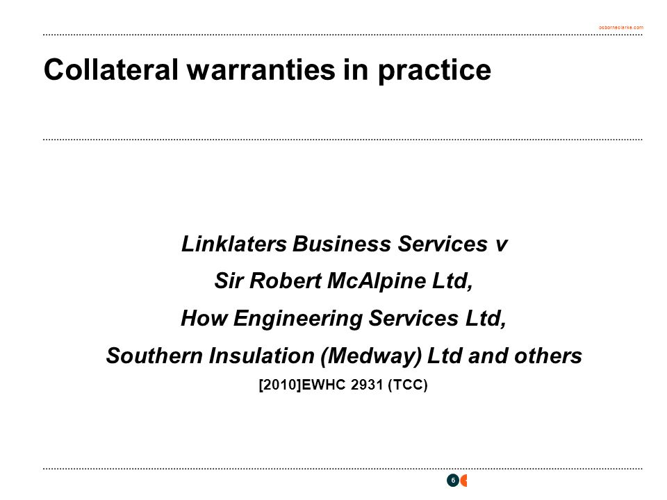 osborneclarke.com 6 Collateral warranties in practice Linklaters Business Services v Sir Robert McAlpine Ltd, How Engineering Services Ltd, Southern Insulation (Medway) Ltd and others [2010]EWHC 2931 (TCC)